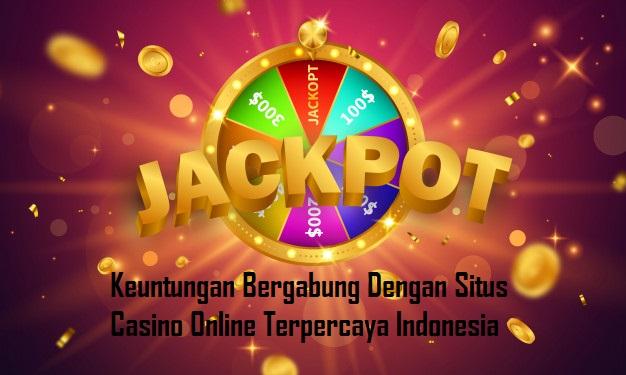 Keuntungan Bergabung Dengan Situs Casino Online Terpercaya Indonesia