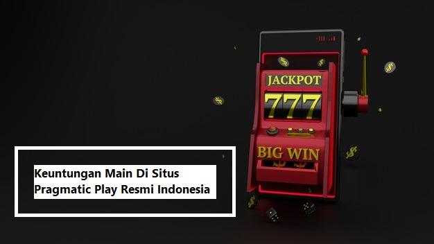 Keuntungan Main Di Situs Pragmatic Play Resmi Indonesia